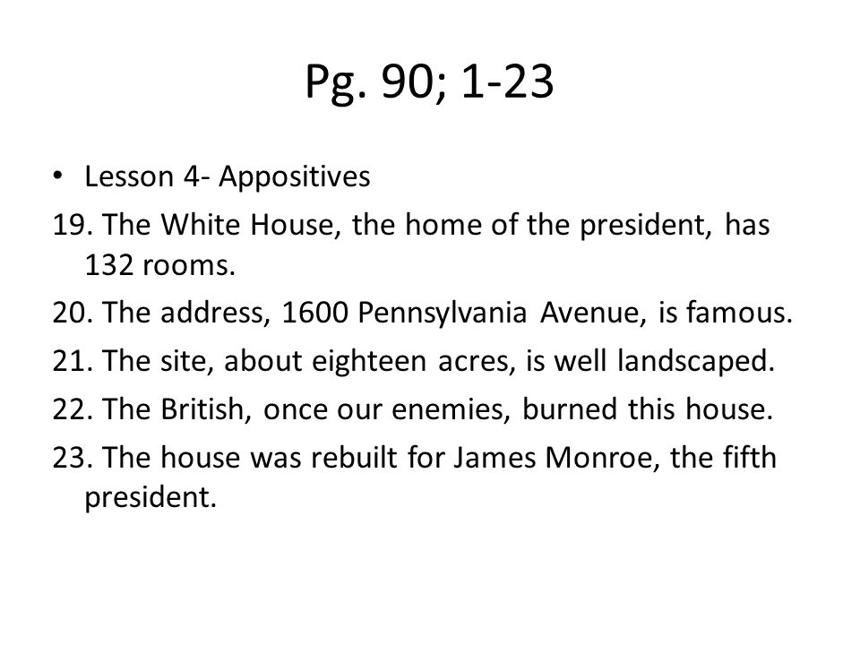 Pg. 90; 1-23 Lesson 4- Appositives 19. The White House, the home of the president, has 132 rooms. 20. The address, 1600 Pennsylvania Avenue, is famous