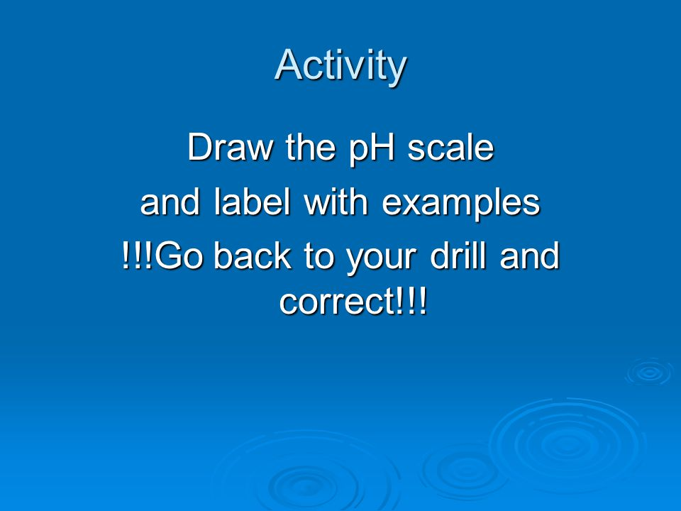 Activity Draw the pH scale and label with examples !!!Go back to your drill and correct!!!