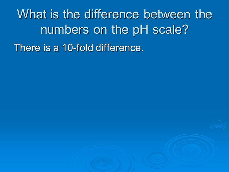 What is the difference between the numbers on the pH scale There is a 10-fold difference.