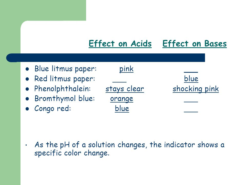 Effect on Acids Effect on Bases Blue litmus paper: pink ___ Red litmus paper: ___ blue Phenolphthalein: stays clearshocking pink Bromthymol blue: oran