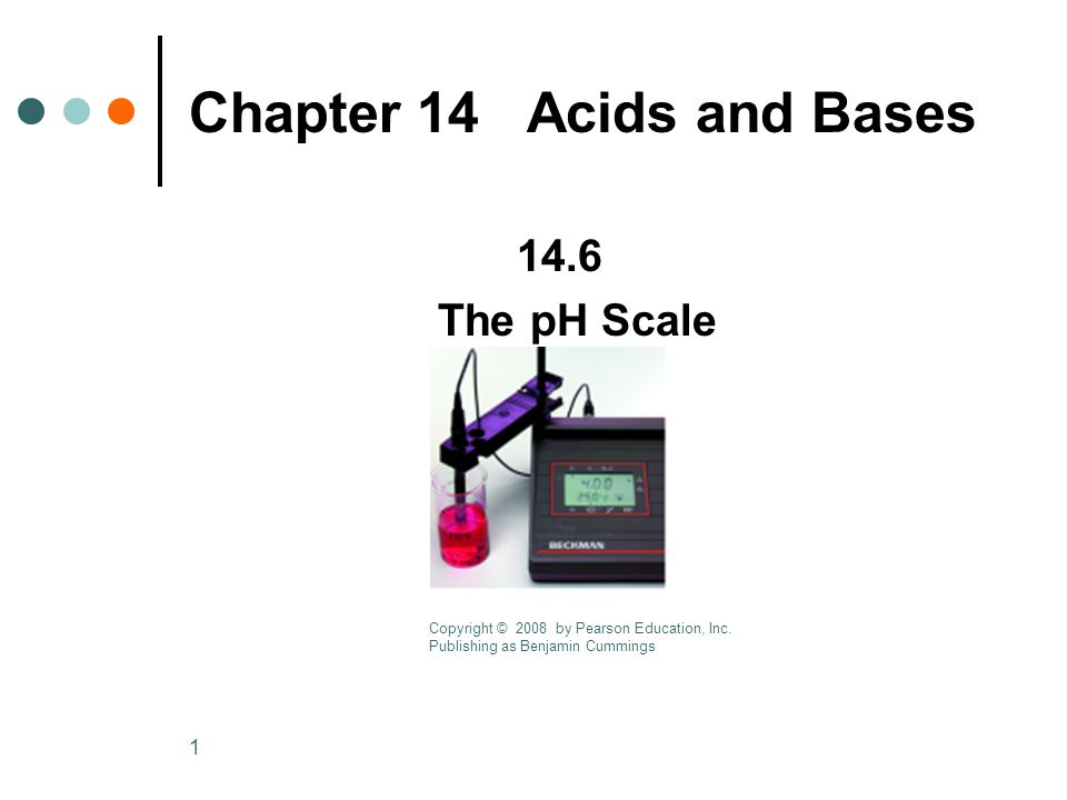 1 Chapter 14 Acids and Bases 14.6 The pH Scale Copyright © 2008 by Pearson Education, Inc.