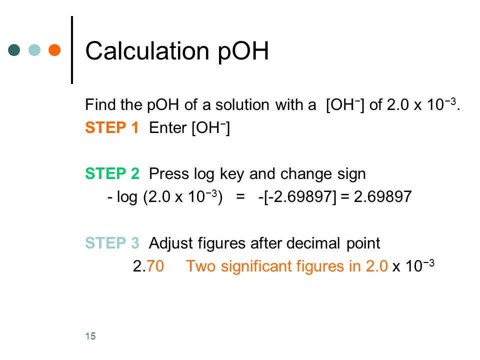 15 Calculation pOH Find the pOH of a solution with a [OH − ] of 2.0 x 10 −3.