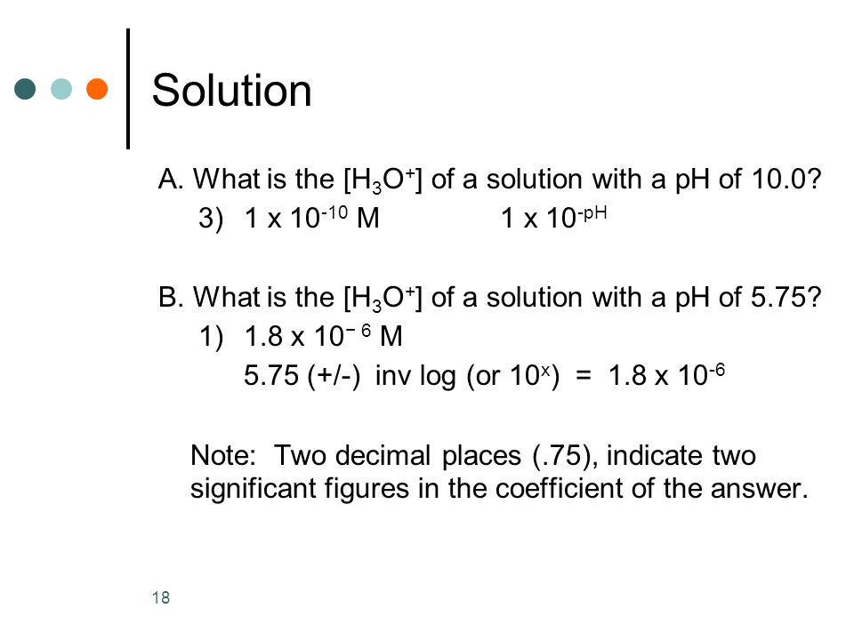 18 A. What is the [H 3 O + ] of a solution with a pH of 10.0.