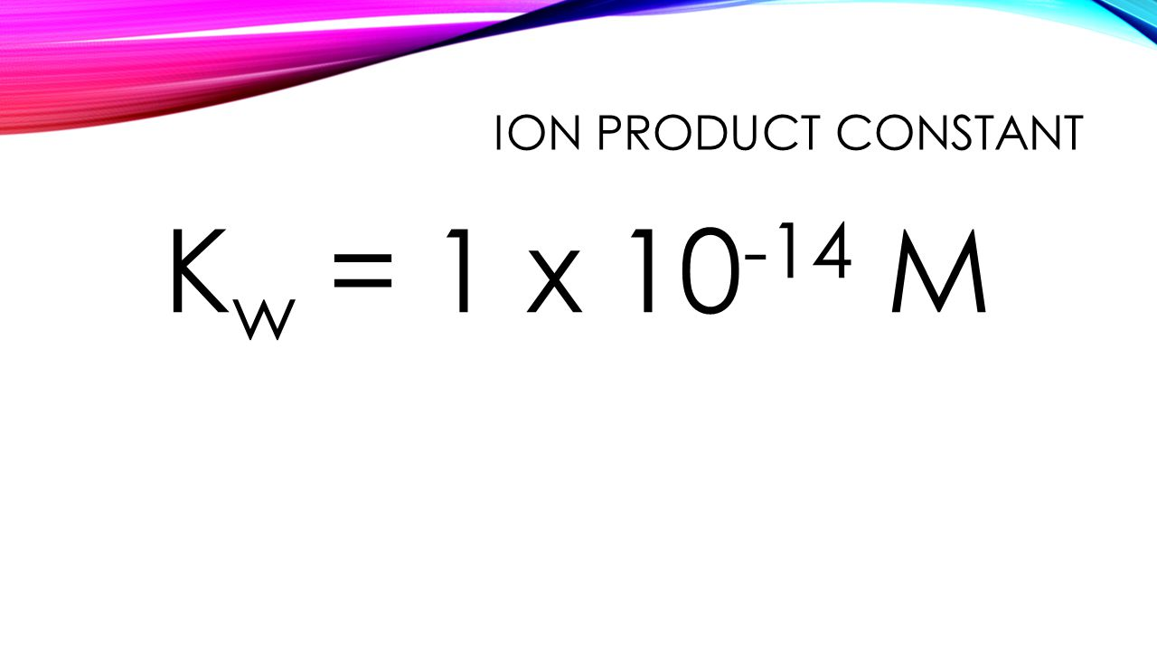ION PRODUCT CONSTANT K w = 1 x 10 -14 M
