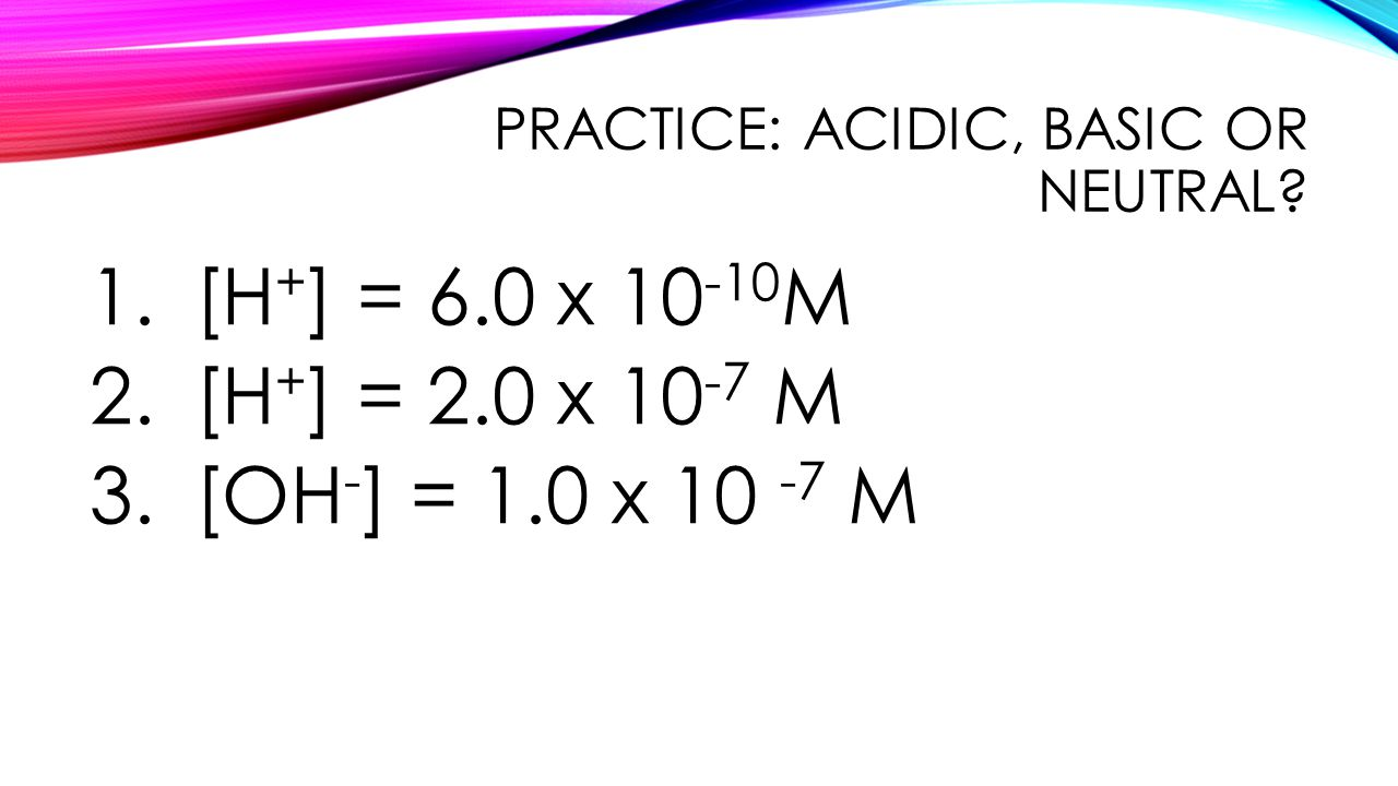 PRACTICE: ACIDIC, BASIC OR NEUTRAL.