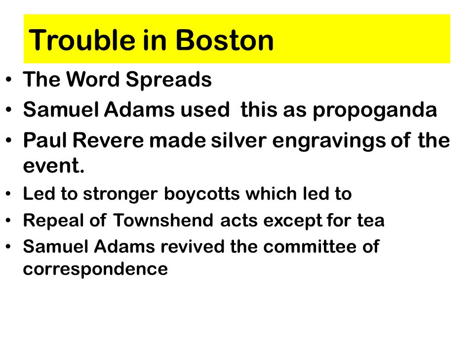 Trouble in Boston The Word Spreads Samuel Adams used this as propoganda Paul Revere made silver engravings of the event.