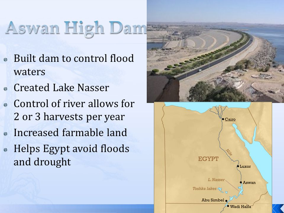  Built dam to control flood waters  Created Lake Nasser  Control of river allows for 2 or 3 harvests per year  Increased farmable land  Helps Egypt avoid floods and drought
