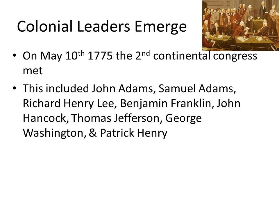 Colonial Leaders Emerge On May 10 th 1775 the 2 nd continental congress met This included John Adams, Samuel Adams, Richard Henry Lee, Benjamin Franklin, John Hancock, Thomas Jefferson, George Washington, & Patrick Henry