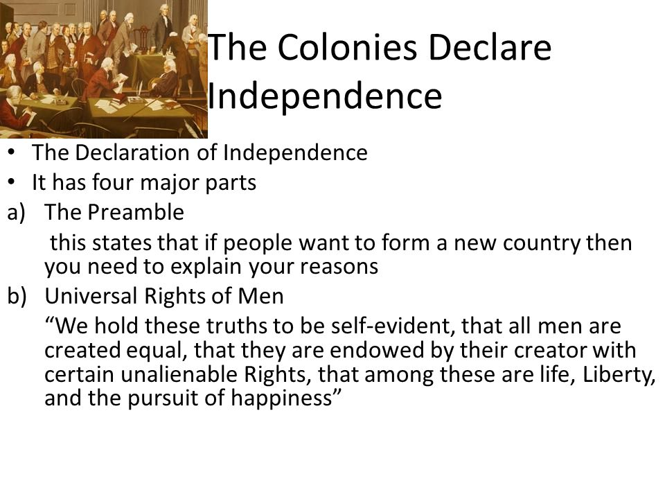 The Colonies Declare Independence The Declaration of Independence It has four major parts a)The Preamble this states that if people want to form a new country then you need to explain your reasons b)Universal Rights of Men We hold these truths to be self-evident, that all men are created equal, that they are endowed by their creator with certain unalienable Rights, that among these are life, Liberty, and the pursuit of happiness