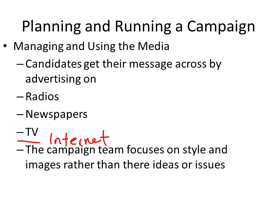 Planning and Running a Campaign Managing and Using the Media – Candidates get their message across by advertising on – Radios – Newspapers – TV – The
