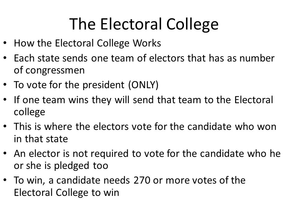 The Electoral College How the Electoral College Works Each state sends one team of electors that has as number of congressmen To vote for the presiden
