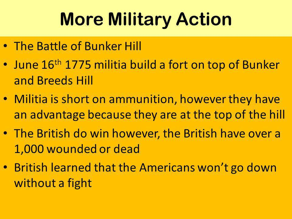 More Military Action The Battle of Bunker Hill June 16 th 1775 militia build a fort on top of Bunker and Breeds Hill Militia is short on ammunition, however they have an advantage because they are at the top of the hill The British do win however, the British have over a 1,000 wounded or dead British learned that the Americans won't go down without a fight