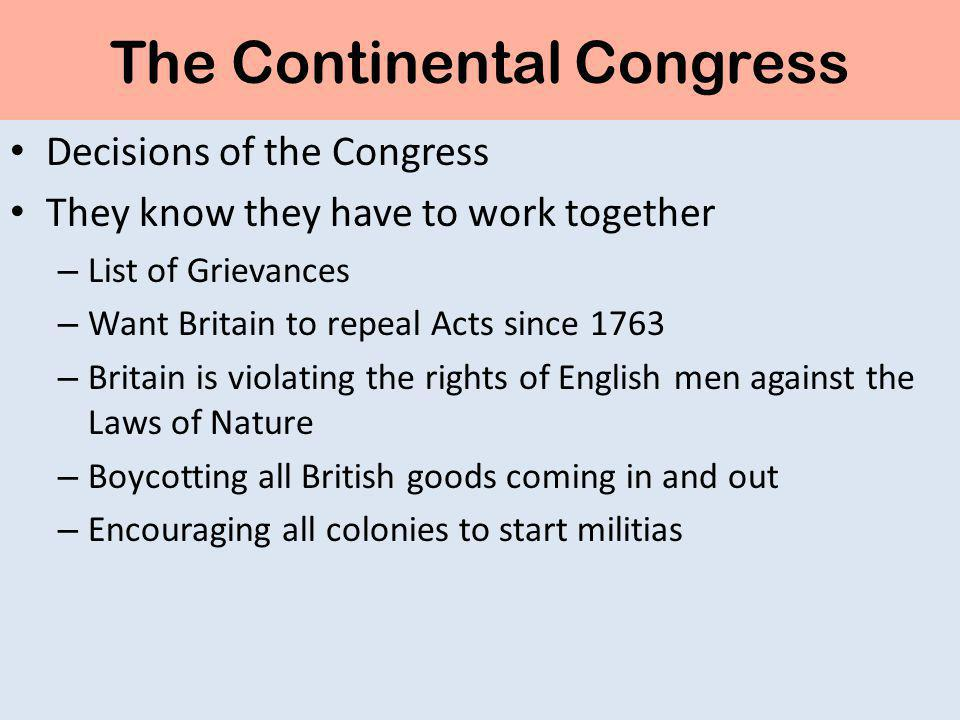The Continental Congress Decisions of the Congress They know they have to work together – List of Grievances – Want Britain to repeal Acts since 1763 – Britain is violating the rights of English men against the Laws of Nature – Boycotting all British goods coming in and out – Encouraging all colonies to start militias