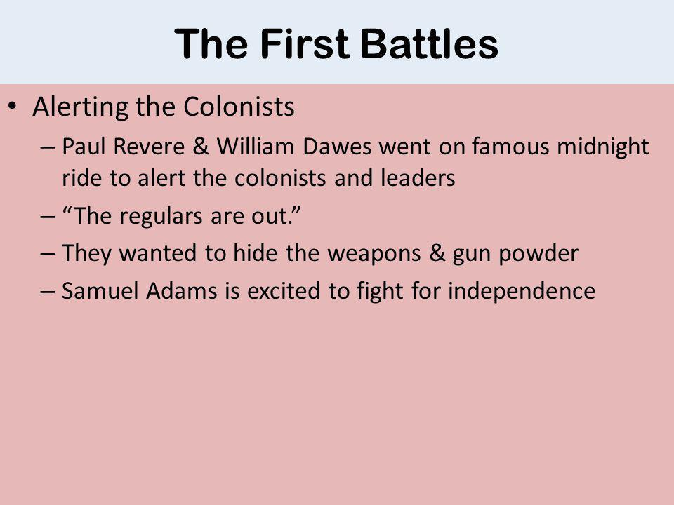 The First Battles Alerting the Colonists – Paul Revere & William Dawes went on famous midnight ride to alert the colonists and leaders – The regulars are out. – They wanted to hide the weapons & gun powder – Samuel Adams is excited to fight for independence