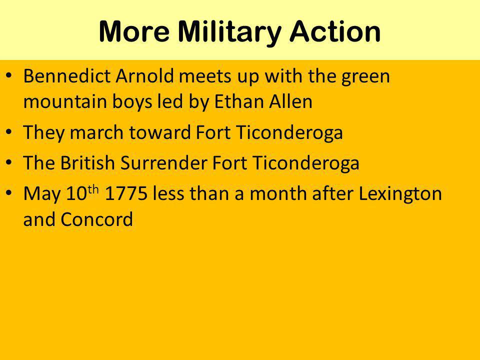 More Military Action Bennedict Arnold meets up with the green mountain boys led by Ethan Allen They march toward Fort Ticonderoga The British Surrender Fort Ticonderoga May 10 th 1775 less than a month after Lexington and Concord