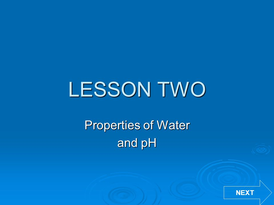 LESSON TWO Properties of Water and pH NEXT