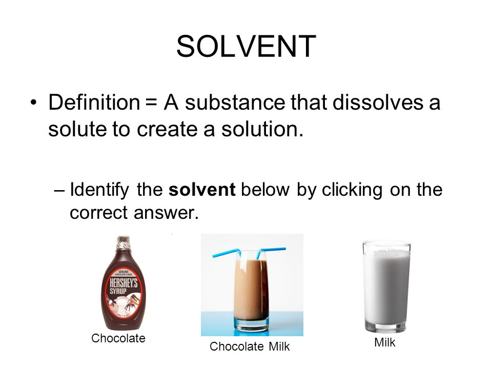 SOLVENT Definition = A substance that dissolves a solute to create a solution.