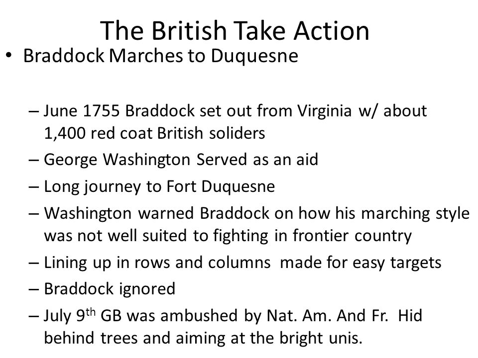 The British Take Action Braddock Marches to Duquesne – June 1755 Braddock set out from Virginia w/ about 1,400 red coat British soliders – George Washington Served as an aid – Long journey to Fort Duquesne – Washington warned Braddock on how his marching style was not well suited to fighting in frontier country – Lining up in rows and columns made for easy targets – Braddock ignored – July 9 th GB was ambushed by Nat.