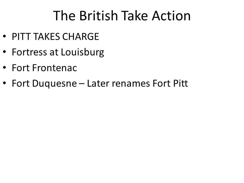 The British Take Action PITT TAKES CHARGE Fortress at Louisburg Fort Frontenac Fort Duquesne – Later renames Fort Pitt