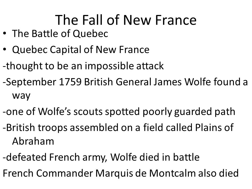 The Fall of New France The Battle of Quebec Quebec Capital of New France -thought to be an impossible attack -September 1759 British General James Wolfe found a way -one of Wolfe's scouts spotted poorly guarded path -British troops assembled on a field called Plains of Abraham -defeated French army, Wolfe died in battle French Commander Marquis de Montcalm also died