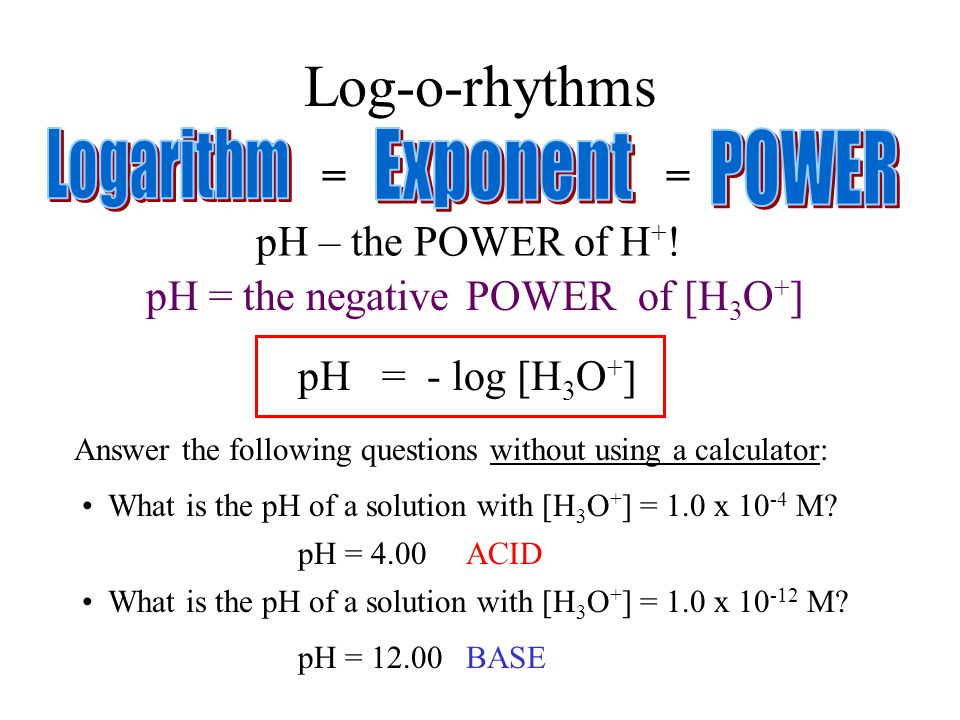 Log-o-rhythms == pH = the negative logarithm of [H 3 O + ]POWER pH – the POWER of H + ! Answer the following questions without using a calculator: Wha