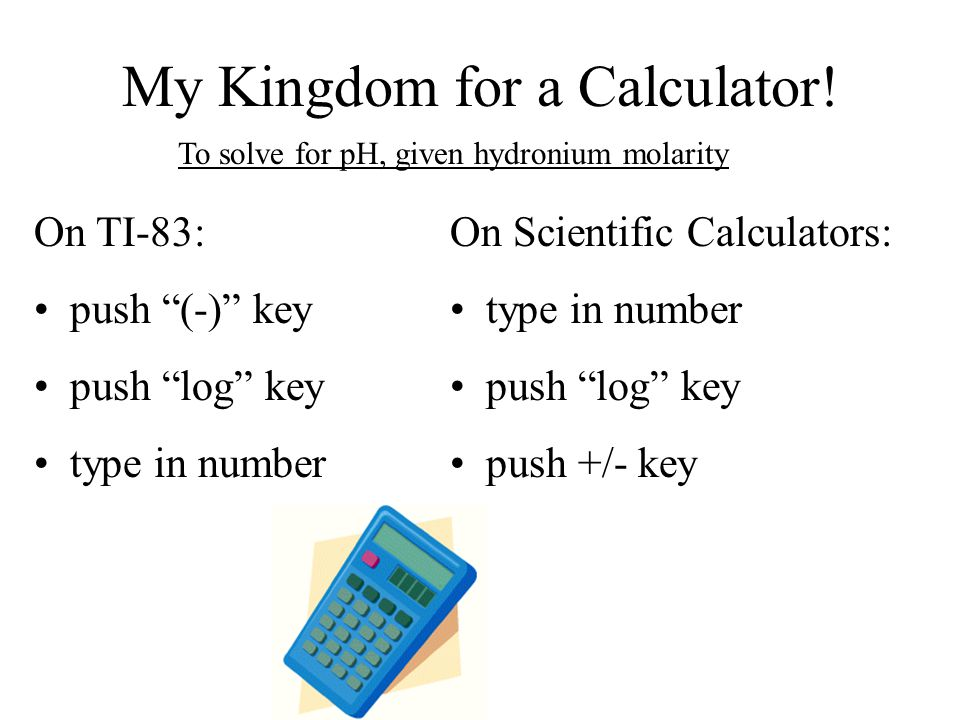 "My Kingdom for a Calculator! On TI-83: push ""(-)"" key push ""log"" key type in number On Scientific Calculators: type in number push ""log"" key push +/-"
