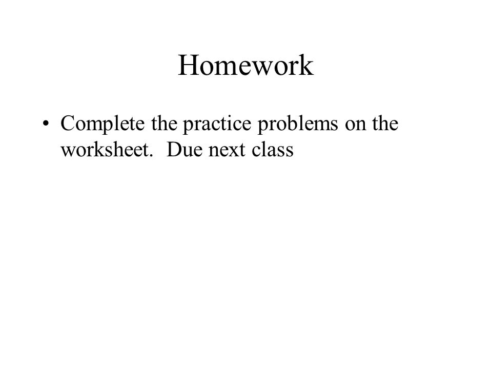 Homework Complete the practice problems on the worksheet. Due next class