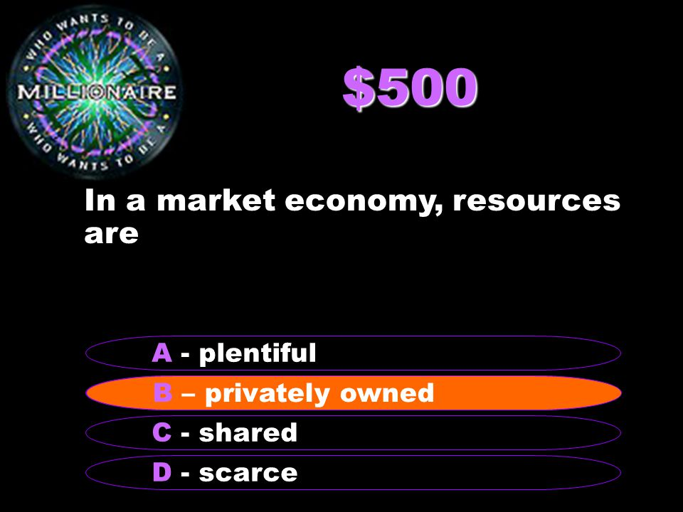$500 In a market economy, resources are B – privately owned A - plentiful C - shared D - scarce B – privately owned