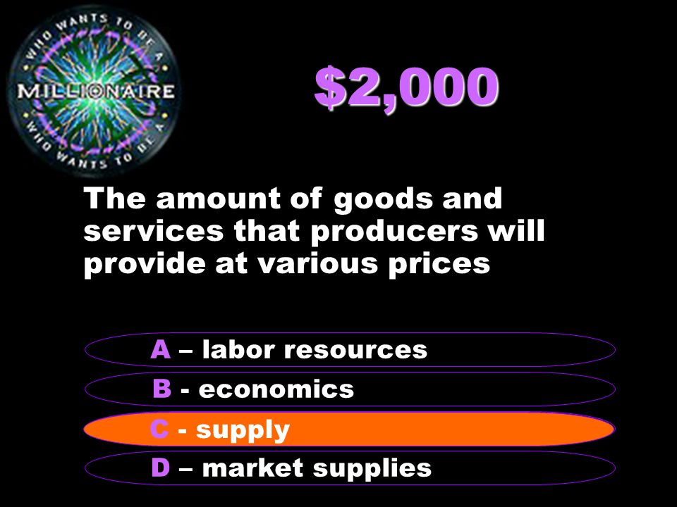 $2,000 The amount of goods and services that producers will provide at various prices B - economics A – labor resources C - supply D – market supplies C - supply