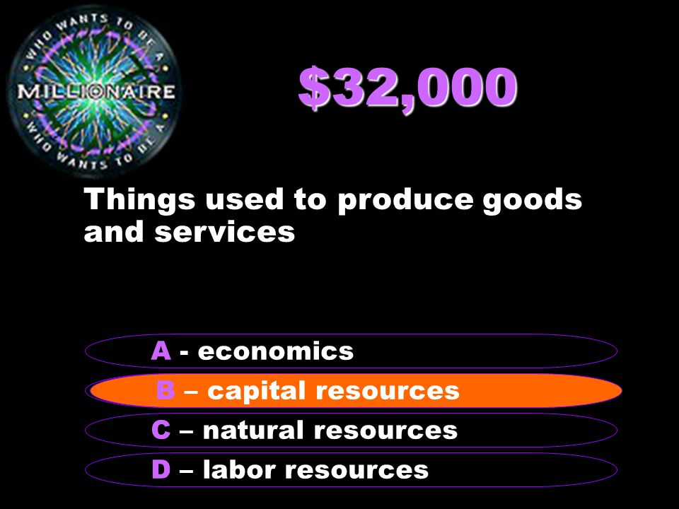 $32,000 Things used to produce goods and services B – capital resources A - economics C – natural resources D – labor resources B – capital resources