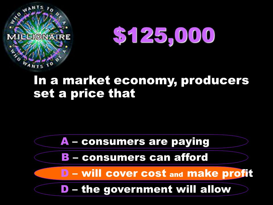 $125,000 In a market economy, producers set a price that B – consumers can afford A – consumers are paying C - answer D – the government will allow D – will cover cost and make profit