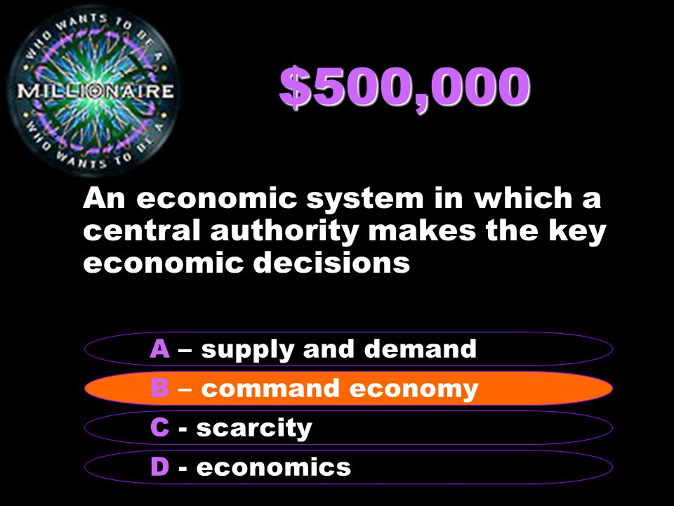 $500,000 An economic system in which a central authority makes the key economic decisions B – command economy A – supply and demand C - scarcity D - economics B – command economy