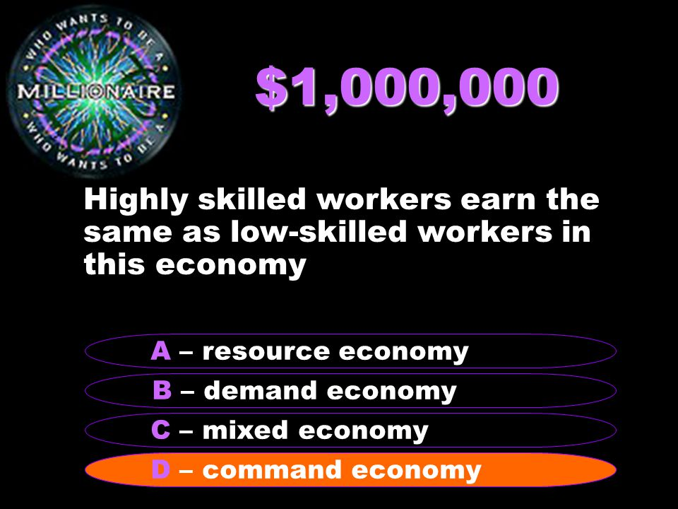 $1,000,000 Highly skilled workers earn the same as low-skilled workers in this economy B – demand economy A – resource economy C – mixed economy D – command economy