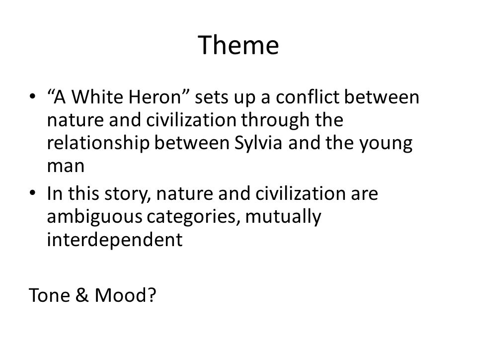 "Theme ""A White Heron"" sets up a conflict between nature and civilization through the relationship between Sylvia and the young man In this story, natu"