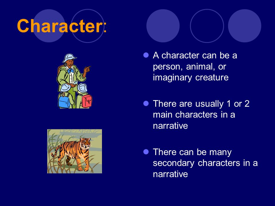 Character: A character can be a person, animal, or imaginary creature There are usually 1 or 2 main characters in a narrative There can be many second