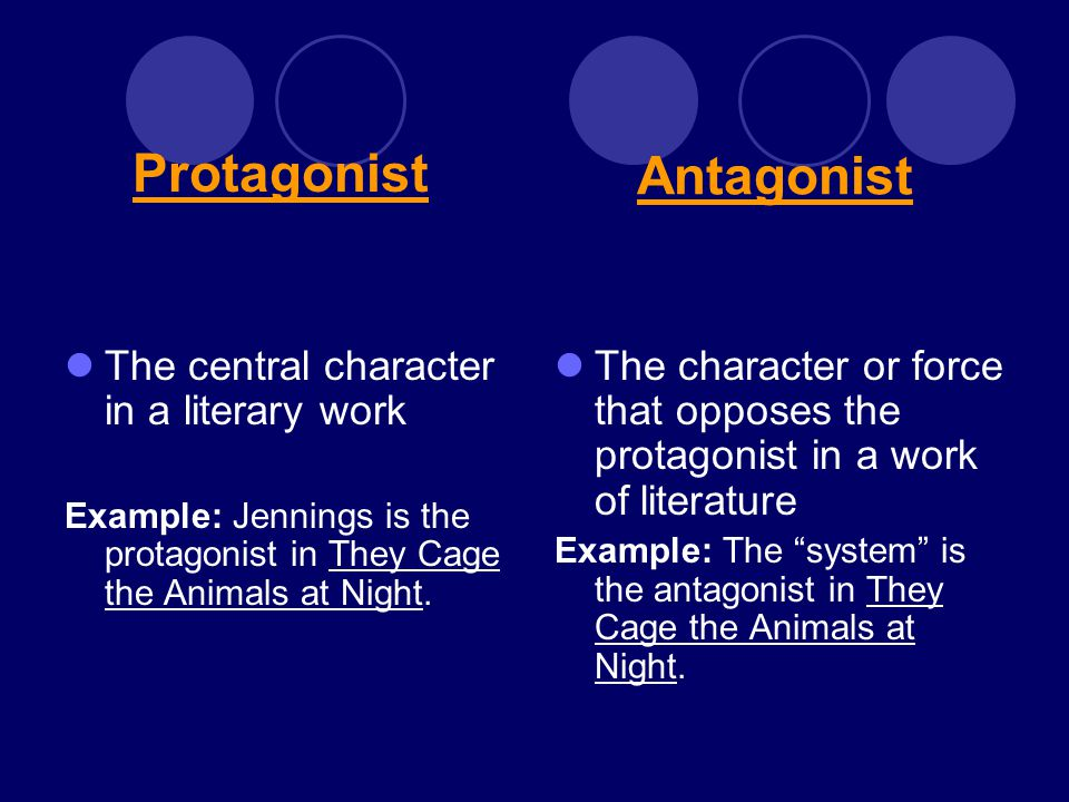 Antagonist The central character in a literary work Example: Jennings is the protagonist in They Cage the Animals at Night. The character or force tha