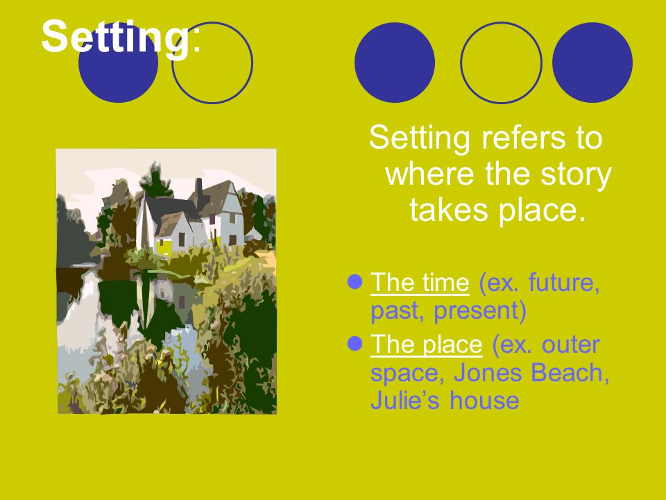 Setting: Setting refers to where the story takes place. The time (ex. future, past, present) The place (ex. outer space, Jones Beach, Julie's house
