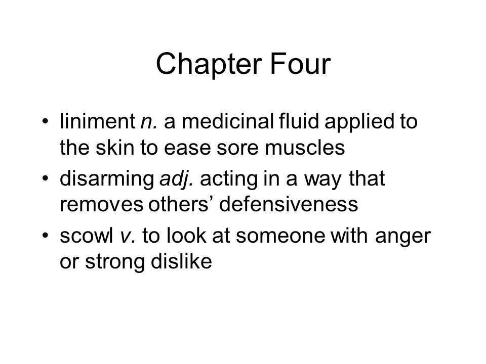 Chapter Four liniment n. a medicinal fluid applied to the skin to ease sore muscles disarming adj.