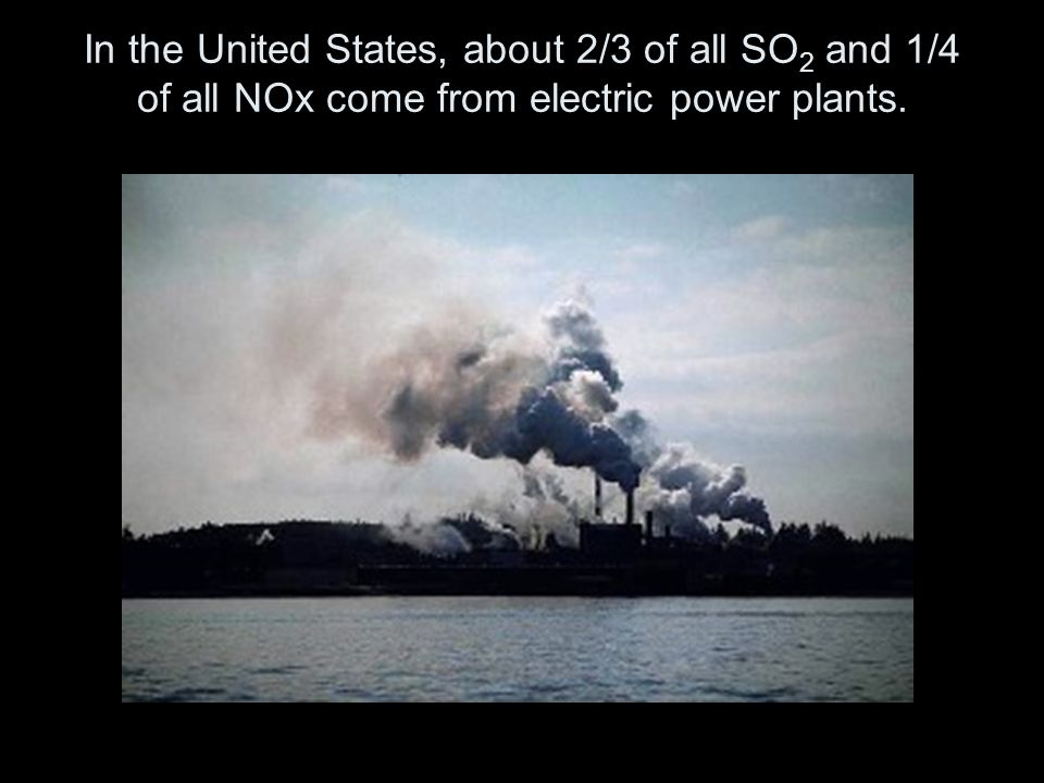 In the United States, about 2/3 of all SO 2 and 1/4 of all NOx come from electric power plants.