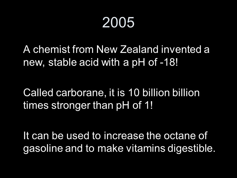 2005 A chemist from New Zealand invented a new, stable acid with a pH of -18.