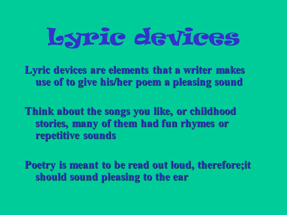 Lyric devices Lyric devices are elements that a writer makes use of to give his/her poem a pleasing sound Think about the songs you like, or childhood