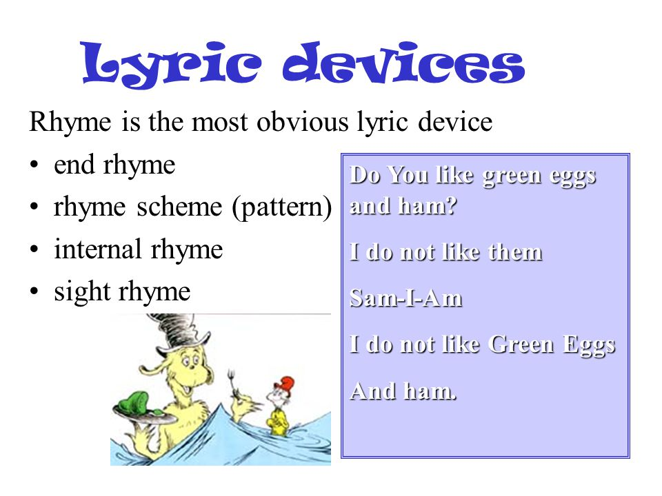 Lyric devices Rhyme is the most obvious lyric device end rhyme rhyme scheme (pattern) internal rhyme sight rhyme Do You like green eggs and ham? I do