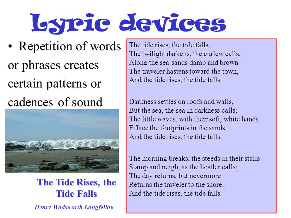 Lyric devices Repetition of words or phrases creates certain patterns or cadences of sound The tide rises, the tide falls, The twilight darkens, the c