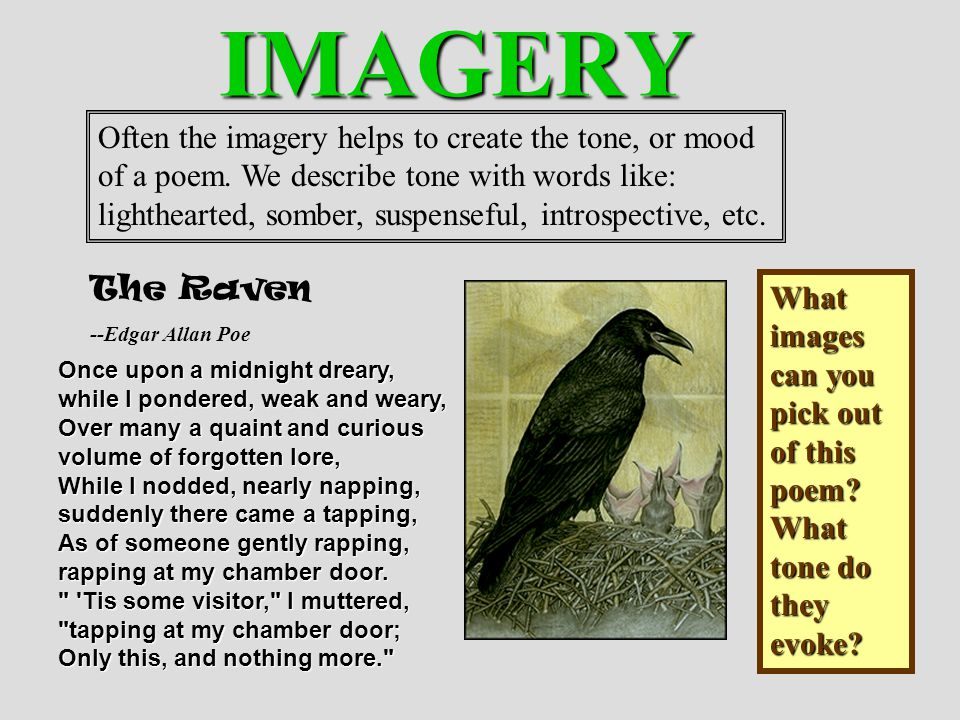 IMAGERY Often the imagery helps to create the tone, or mood of a poem. We describe tone with words like: lighthearted, somber, suspenseful, introspect