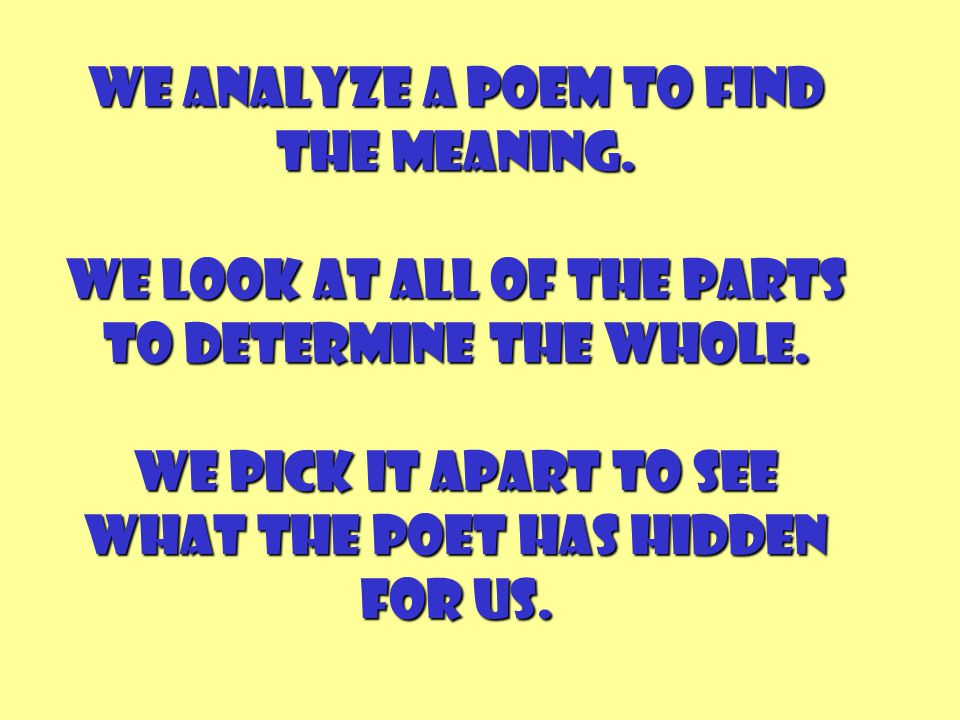 We analyze a poem to find the meaning. We look at all of the parts to determine the whole. We pick it apart to see what the poet has hidden for us.