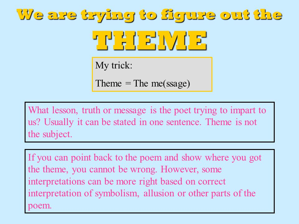 We are trying to figure out the THEME My trick: Theme = The me(ssage) What lesson, truth or message is the poet trying to impart to us? Usually it can
