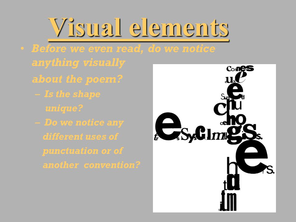 Visual elements Before we even read, do we notice anything visually about the poem? –Is the shape unique? –Do we notice any different uses of punctuat