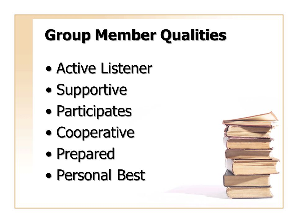 Group Member Qualities Active ListenerActive Listener SupportiveSupportive ParticipatesParticipates CooperativeCooperative PreparedPrepared Personal B