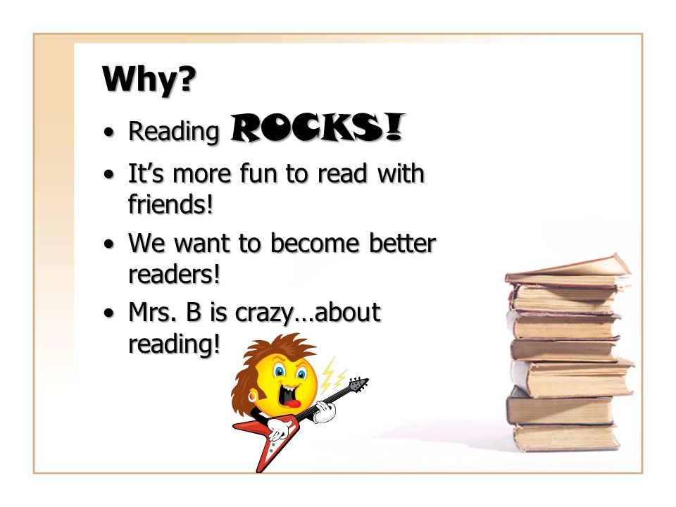 Why? Reading ROCKS!Reading ROCKS! It's more fun to read with friends!It's more fun to read with friends! We want to become better readers!We want to b