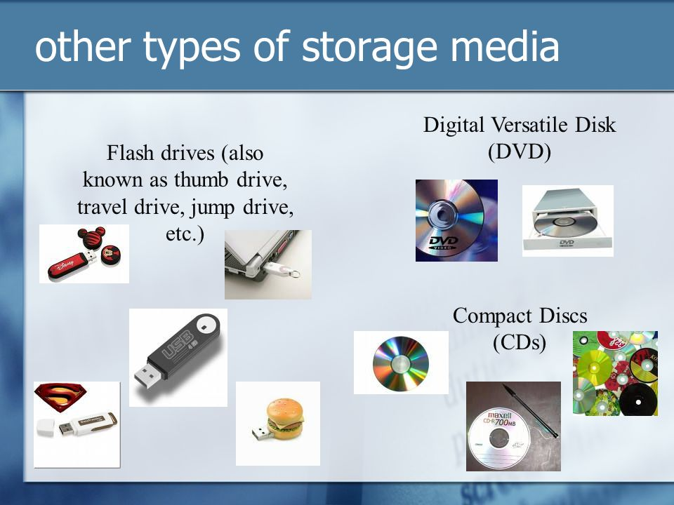other types of storage media Flash drives (also known as thumb drive, travel drive, jump drive, etc.) Digital Versatile Disk (DVD) Compact Discs (CDs)